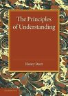 The Principles of Understanding: An Introduction to Logic from the Standpoint of Personal Idealism by Henry Sturt (Paperback, 2014)