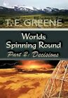 Worlds Spinning Round Part 2 Decisions by T E Greene 9781452037714