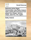 Memoirs of the Right Honourable Lady Betty Ireland, with a Particular Account of Her Eldest Son Roger, Jemmy Gripe, and Fox, the Jugler. by Betty Ireland (Paperback / softback, 2010)