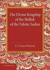 The Divine Kingship of the Shilluk of the Nilotic Sudan: The Frazer Lecture 1948 by Sir Edward E. Evans-Pritchard (Paperback, 2013)