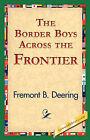 The Border Boys Across the Frontier by Freemont B Deering, Fremont B Deering (Hardback, 2006)