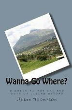 Wanna Go Where? : A guide to the ins and outs of living Abroad by Julie...