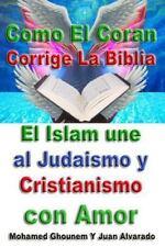 Como el Coran Corrige la Biblia : El Islam une Al Judaismo y Cristianismo con...