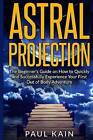 Astral Projection: The Beginner's Guide on How to Quickly and Successfully Experience Your First Out of Body Adventure by Paul Kain (Paperback / softback, 2016)