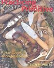 Practicing Primitive: A Handbook of Aboriginal Skills by Steven M. Watts (Paperback, 2005)