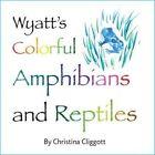 Wyatt's Colorful Reptiles and Amphibians by Christina Cliggott (Hardback, 2015)
