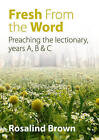 Fresh from the Word: A Preaching Companion for Sundays, Holy Days and Festivals, Years A, B & C by Rosalind Brown (Paperback, 2016)