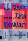 Sonic Time Machines: Explicit Sound, Sirenic Voices, and Implicit Sonicity by Wolfgang Ernst (Hardback, 2016)