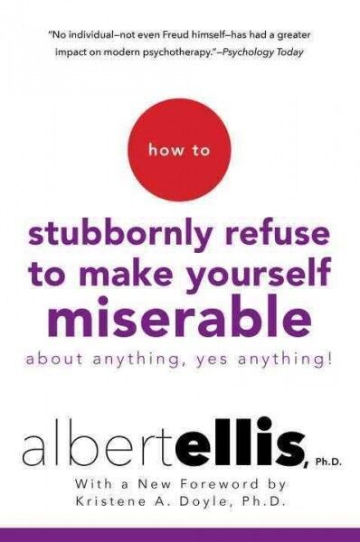 How to Stubbornly Refuse to Make Yourself Miserable About Anything : Yes, Any...