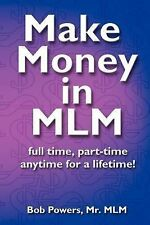 Make Money in MLM : Full Time, Part Time, Any Time for a Lifetime by Bob...