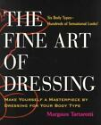 The Fine Art of Dressing : Make Yourself a Masterpiece by Dressing for Your Body Type by Margaux Tartarotti (2000, Paperback)