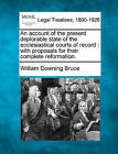 An Account of the Present Deplorable State of the Ecclesiastical Courts of Record: With Proposals for Their Complete Reformation. by William Downing Bruce (Paperback / softback, 2010)