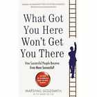 What Got You Here Won't Get You There: How successful people become even more successful by Marshall Goldsmith (Paperback, 2013)