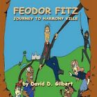 Feodor Fitz Journey to Harmony Ville by David D Gilbert 9781468581225
