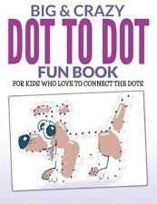 Big and Crazy Dot to Dot Fun Book : For Kids Who Love to Connect the Dots by...