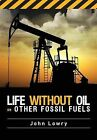 Life without Oil or Other Fossil Fuels by John Lowry (Paperback, 2013)