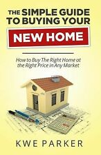 The Simple Guide to Buying Your New Home: How to Buy The Right Home at the Right
