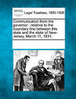 Communication from the Governor: Relative to the Boundary Line Between This State and the State of New-Jersey, March 11, 1831. by Gale, Making of Modern Law (Paperback / softback, 2011)