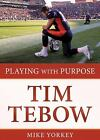 Playing with Purpose: Playing with Purpose: Tim Tebow by Mike Yorkey (2012, Paperback)