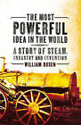 The Most Powerful Idea in the World: A Story of Steam, Industry and Invention by William Rosen (Paperback, 2011)