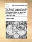 The Gospel Recovered from Its Captive State, and Restored to Its Original Purity. by a Gentile Christian. in Six Volumes. ... Volume 6 of 6 by John Goldie (Paperback / softback, 2010)