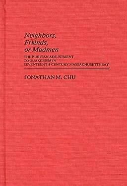 Neighbors, Friends, or Madmen : The Puritan Adjustment to Quakerism in Seventeen