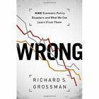 Wrong: Nine Economic Policy Disasters and What We Can Learn from Them by Richard S. Grossman (Hardback, 2013)