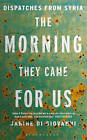 The Morning They Came for Us: Dispatches from Syria by Janine Di Giovanni (Paperback, 2016)
