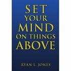 Set Your Mind on Things Above 9781450097215 by Ryan L Jones Paperback