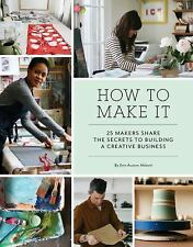 How to Make It: 25 Makers Share the Secrets to Building a Creative Business: ...