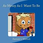 As Messy as I Want to Be by Parrish L Worrell (Paperback / softback, 2013)