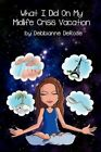 What I Did on My Midlife Crisis Vacation by Debbianne DeRose (Paperback / softback, 2012)