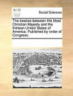 The Treaties Between His Most Christian Majesty and the Thirteen United States of America. Published by Order of Congress. by Multiple Contributors (Paperback / softback, 2010)