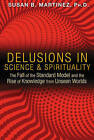 Delusions in Science and Spirituality: The Fall of the Standard Model and the Rise of Knowledge from Unseen Worlds by Susan B. Martinez (Paperback, 2015)