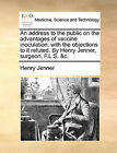An Address to the Public on the Advantages of Vaccine Inoculation: With the Objections to It Refuted. by Henry Jenner, Surgeon, F.L.S. &C. by Henry Jenner (Paperback / softback, 2010)