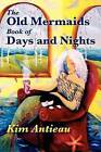 The Old Mermaids Book of Days and Nights: A Daily Guide to the Magic and Inspiration of the Old Sea, the New Desert, and Beyond by Kim Antieau (Paperback / softback, 2012)