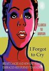 I Forgot to Cry: Breast Cancer and How One Woman Embraced Her Journey to Healing by Claudean Nia Robinson (Hardback, 2012)