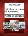 I Still Live: A Poem for the Times. by Achsa W Sprague (Paperback / softback, 2012)