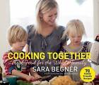 Cooking Together: Real Food for the Whole Family by Sara Begner (Paperback, 2015)