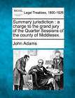 Summary Jurisdiction: A Charge to the Grand Jury of the Quarter Sessions of the County of Middlesex. by John Adams (Paperback / softback, 2010)
