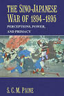 The Sino-Japanese War of 1894-1895: Perceptions, Power, and Primacy by S. C. M. Paine (Paperback, 2005)