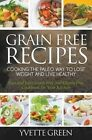 Grain Free Recipes: Cooking the Paleo Way to Lose Weight and Live Healthy: Fast and Easy Grain Free and Gluten Free Cookbook for Your Kitchen by Yvette Green (Paperback / softback, 2014)