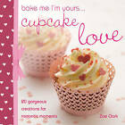 Bake Me, I'm Yours... Cupcake Love: Over 100 Ideas and Excuses to Show You Care by Zoe Clark, Lindy Smith (Hardback, 2011)