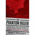 The Phantom Killer: Unlocking the Mystery of the Texarkana Serial Murders: The Story of a Town in Terror by James Presley (Paperback, 2016)