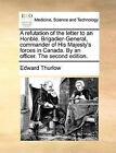 A Refutation of the Letter to an Honble. Brigadier-General, Commander of His Majesty's Forces in Canada. by an Officer. the Second Edition. by Edward Thurlow (Paperback / softback, 2010)