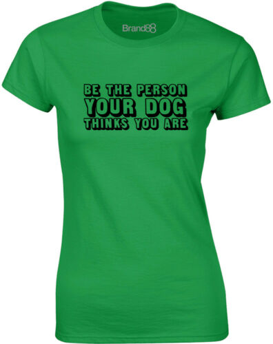 Printed T-Shirt for Ladies 100/% Cotton Be the Person Your Dog Thinks You Are