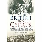 The British and Cyprus: An Outpost of Empire to Sovereign Bases, 1878-1974 by Mark Simmons (Paperback, 2015)