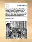 Information for the REV. MR William Leslie, Minister of the Parish of St. Andrews and Longbride, Pannel; Against Alexander Penrose-Cumming of Altyre, Esq; With Concourse of His Majesty's Advocate, Prosecutor. by William Leslie (Paperback / softback, 2010)
