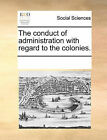 The Conduct of Administration with Regard to the Colonies. by Multiple Contributors (Paperback / softback, 2010)