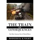 The Train of Consequences One Man's Journey out of Mental Illness Paperback – 12 Jun 2008
